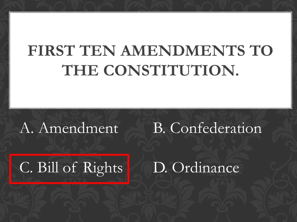 FIRST TEN AMENDMENTS TO THE CONSTITUTION. A. AmendmentB.