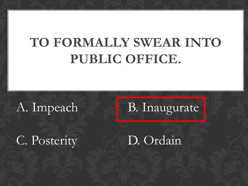 TO FORMALLY SWEAR INTO PUBLIC OFFICE. A. ImpeachB. Inaugurate C. PosterityD. Ordain