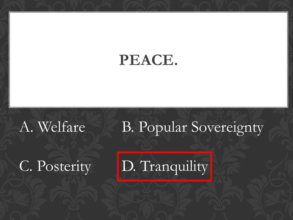 PEACE. A. WelfareB. Popular Sovereignty C. PosterityD. Tranquility