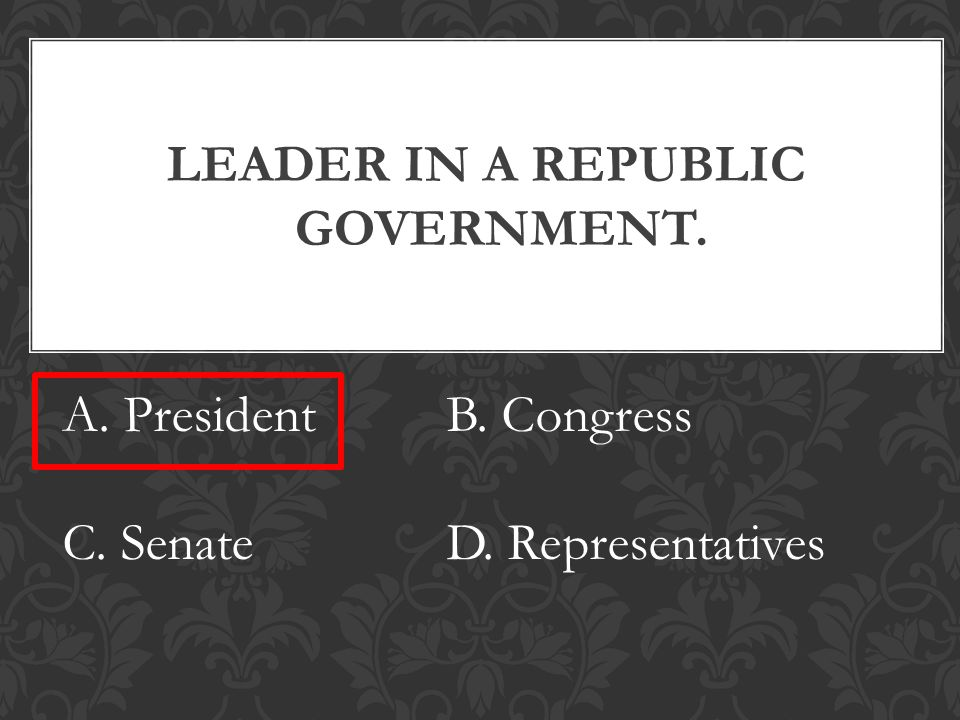 LEADER IN A REPUBLIC GOVERNMENT. A. PresidentB. Congress C. SenateD. Representatives