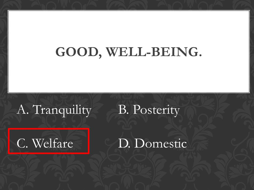 GOOD, WELL-BEING. A. TranquilityB. Posterity C. WelfareD. Domestic