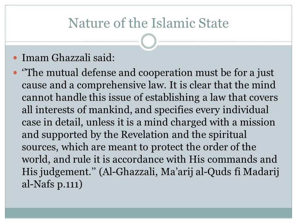 Nature of the Islamic State Imam Ghazzali said: ''The mutual defense and cooperation must be for a just cause and a comprehensive law. It is clear tha