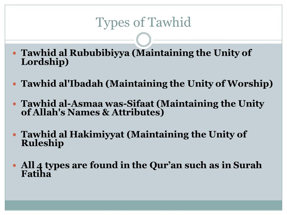 Types of Tawhid Tawhid al Rububibiyya (Maintaining the Unity of Lordship) Tawhid al Ibadah (Maintaining the Unity of Worship) Tawhid al-Asmaa was-Sifaat (Maintaining the Unity of Allah s Names & Attributes) Tawhid al Hakimiyyat (Maintaining the Unity of Ruleship All 4 types are found in the Qur'an such as in Surah Fatiha