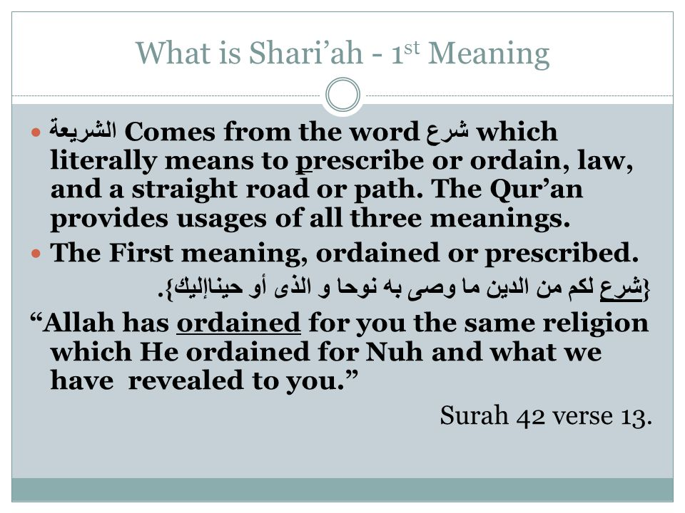 What is Shari'ah - 1 st Meaning الشريعة Comes from the word شرع which literally means to prescribe or ordain, law, and a straight road or path.