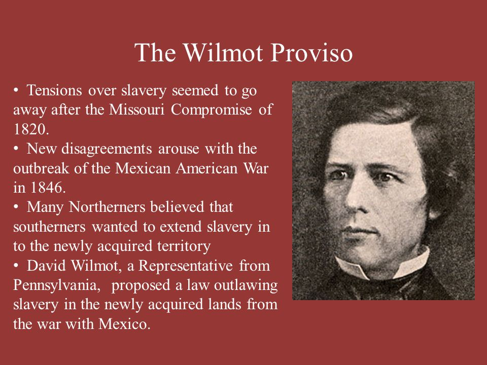 The Wilmot Proviso Tensions over slavery seemed to go away after the Missouri Compromise of 1820. New disagreements arouse with the outbreak of the Me