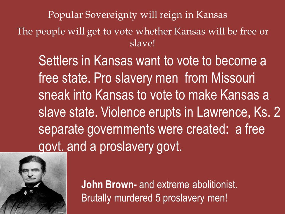 Popular Sovereignty will reign in Kansas The people will get to vote whether Kansas will be free or slave! Settlers in Kansas want to vote to become a