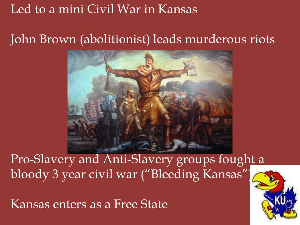 Led to a mini Civil War in Kansas John Brown (abolitionist) leads murderous riots Pro-Slavery and Anti-Slavery groups fought a bloody 3 year civil war