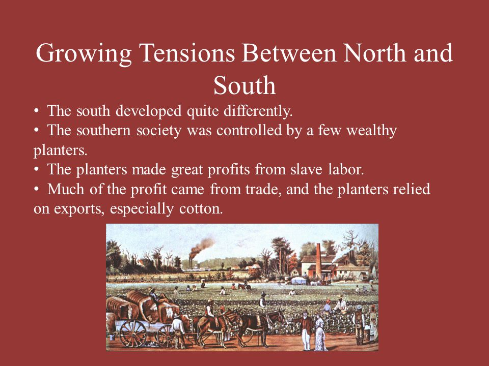 Growing Tensions Between North and South The south developed quite differently. The southern society was controlled by a few wealthy planters. The pla