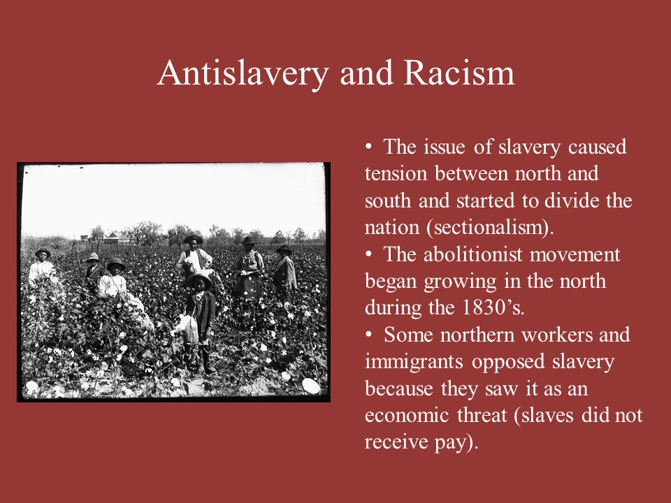 Antislavery and Racism The issue of slavery caused tension between north and south and started to divide the nation (sectionalism). The abolitionist m