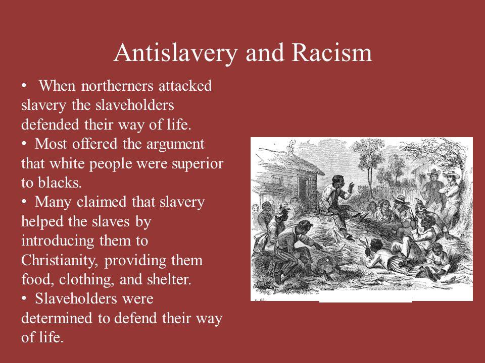 Antislavery and Racism When northerners attacked slavery the slaveholders defended their way of life. Most offered the argument that white people were