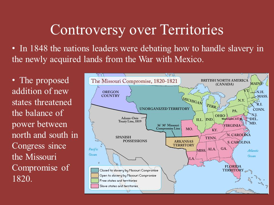 Controversy over Territories In 1848 the nations leaders were debating how to handle slavery in the newly acquired lands from the War with Mexico. The