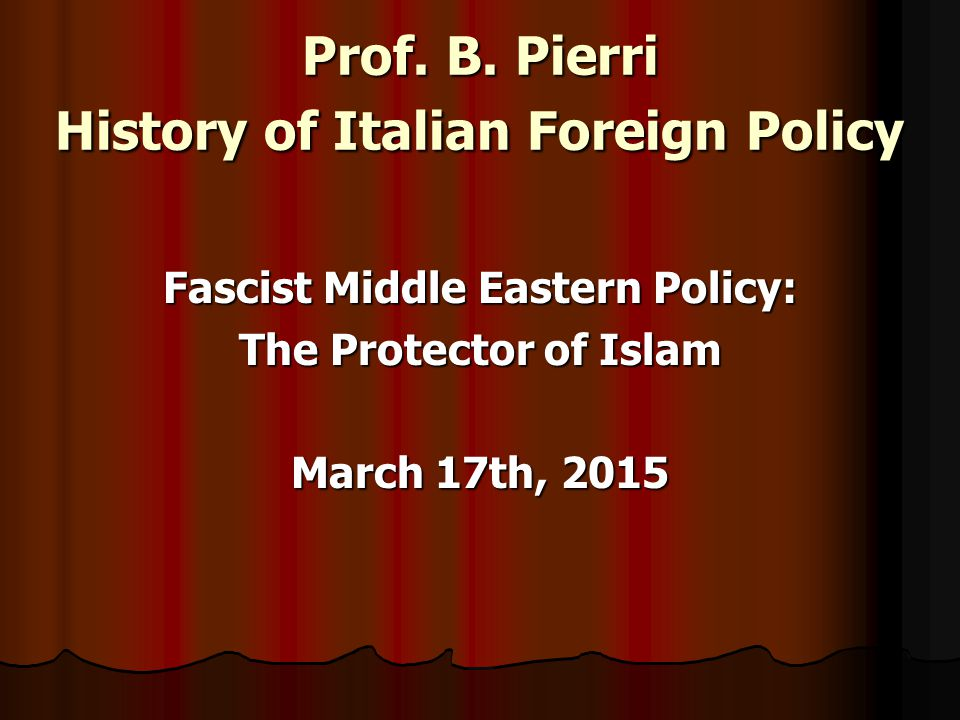 Prof. B. Pierri History of Italian Foreign Policy Fascist Middle Eastern Policy: The Protector of Islam March 17th, 2015