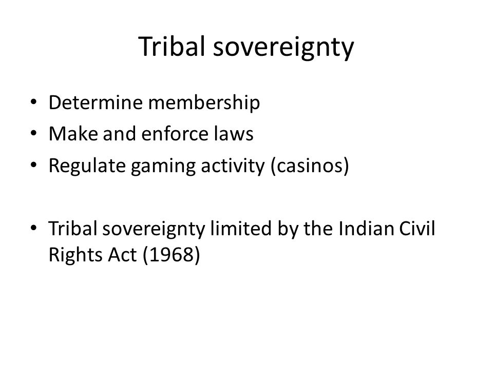Tribal sovereignty Determine membership Make and enforce laws Regulate gaming activity (casinos) Tribal sovereignty limited by the Indian Civil Rights Act (1968)