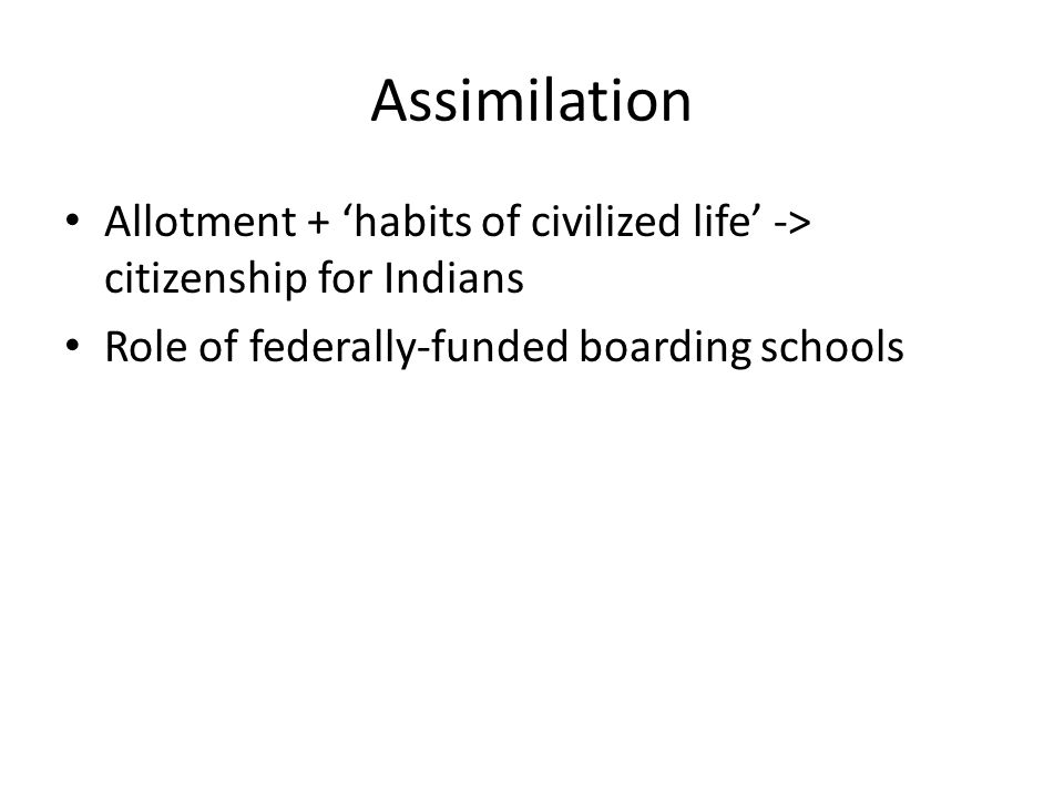 Assimilation Allotment + 'habits of civilized life' -> citizenship for Indians Role of federally-funded boarding schools