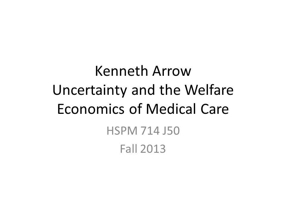 Kenneth Arrow Uncertainty and the Welfare Economics of Medical Care HSPM 714 J50 Fall 2013