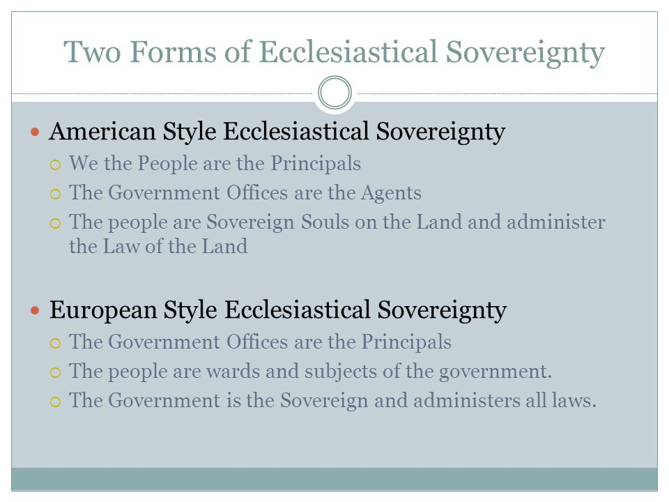 Two Forms of Ecclesiastical Sovereignty American Style Ecclesiastical Sovereignty  We the People are the Principals  The Government Offices are the Agents  The people are Sovereign Souls on the Land and administer the Law of the Land European Style Ecclesiastical Sovereignty  The Government Offices are the Principals  The people are wards and subjects of the government.