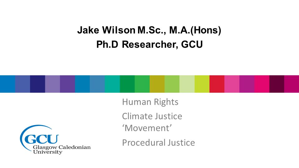 Jake Wilson M.Sc., M.A.(Hons) Ph.D Researcher, GCU Human Rights Climate Justice 'Movement' Procedural Justice