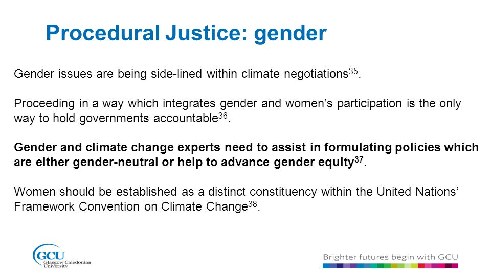 Procedural Justice: gender Gender issues are being side-lined within climate negotiations 35. Proceeding in a way which integrates gender and women's