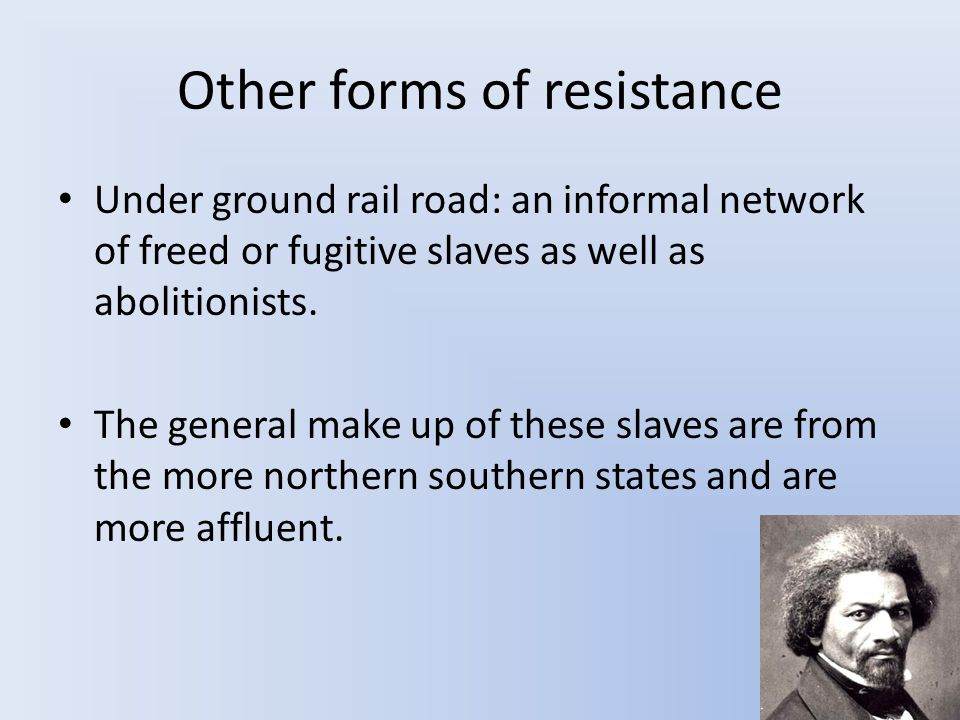 Other forms of resistance Under ground rail road: an informal network of freed or fugitive slaves as well as abolitionists.