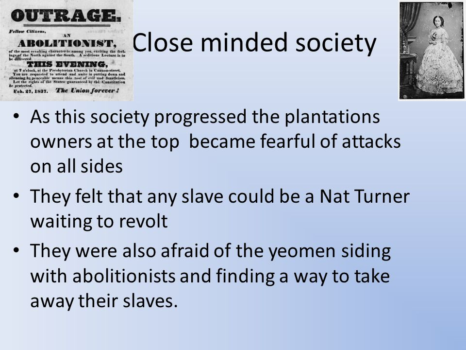 Close minded society As this society progressed the plantations owners at the top became fearful of attacks on all sides They felt that any slave could be a Nat Turner waiting to revolt They were also afraid of the yeomen siding with abolitionists and finding a way to take away their slaves.
