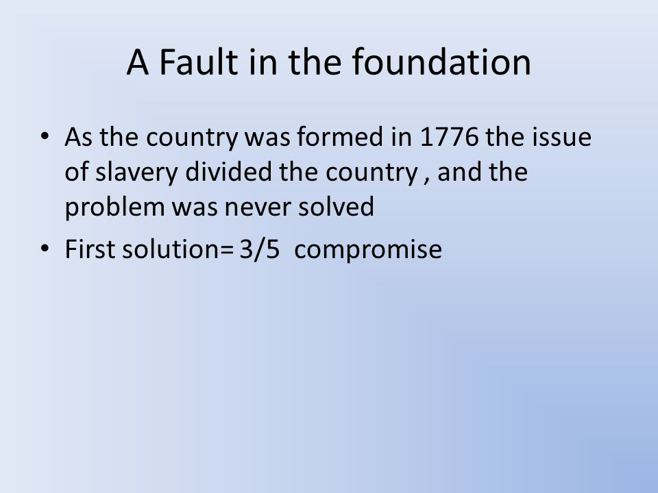 A Fault in the foundation As the country was formed in 1776 the issue of slavery divided the country, and the problem was never solved First solution= 3/5 compromise