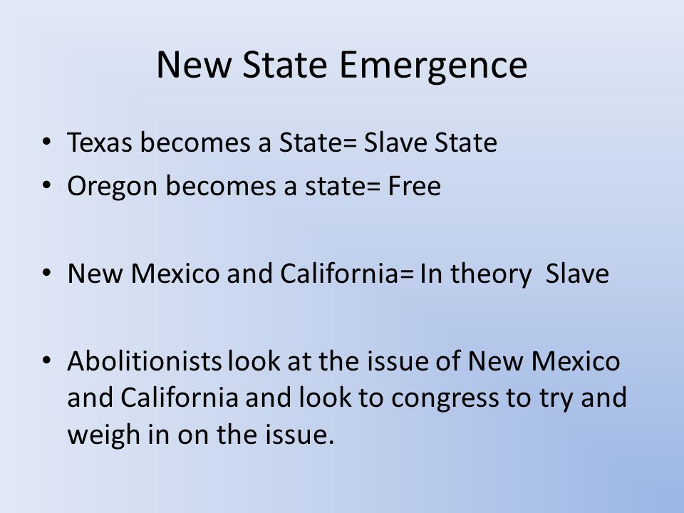 New State Emergence Texas becomes a State= Slave State Oregon becomes a state= Free New Mexico and California= In theory Slave Abolitionists look at the issue of New Mexico and California and look to congress to try and weigh in on the issue.
