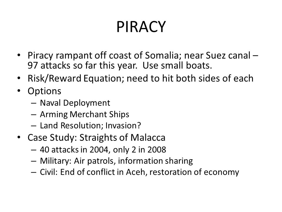 PIRACY Piracy rampant off coast of Somalia; near Suez canal – 97 attacks so far this year. Use small boats. Risk/Reward Equation; need to hit both sid