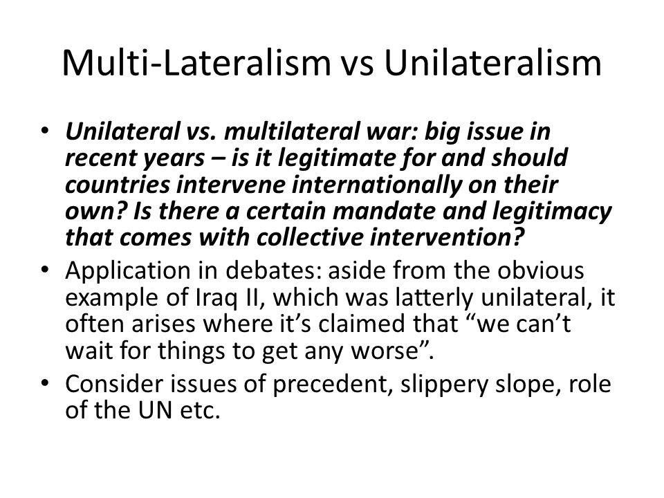 Multi-Lateralism vs Unilateralism Unilateral vs. multilateral war: big issue in recent years – is it legitimate for and should countries intervene int