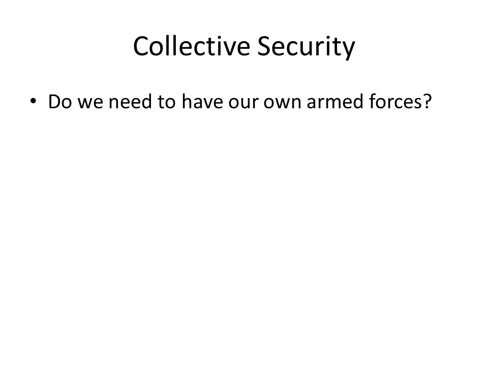 Collective Security Do we need to have our own armed forces?