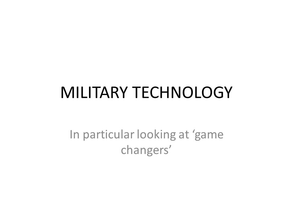 MILITARY TECHNOLOGY In particular looking at 'game changers'