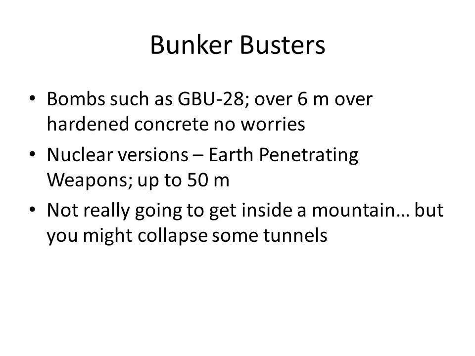 Bunker Busters Bombs such as GBU-28; over 6 m over hardened concrete no worries Nuclear versions – Earth Penetrating Weapons; up to 50 m Not really go