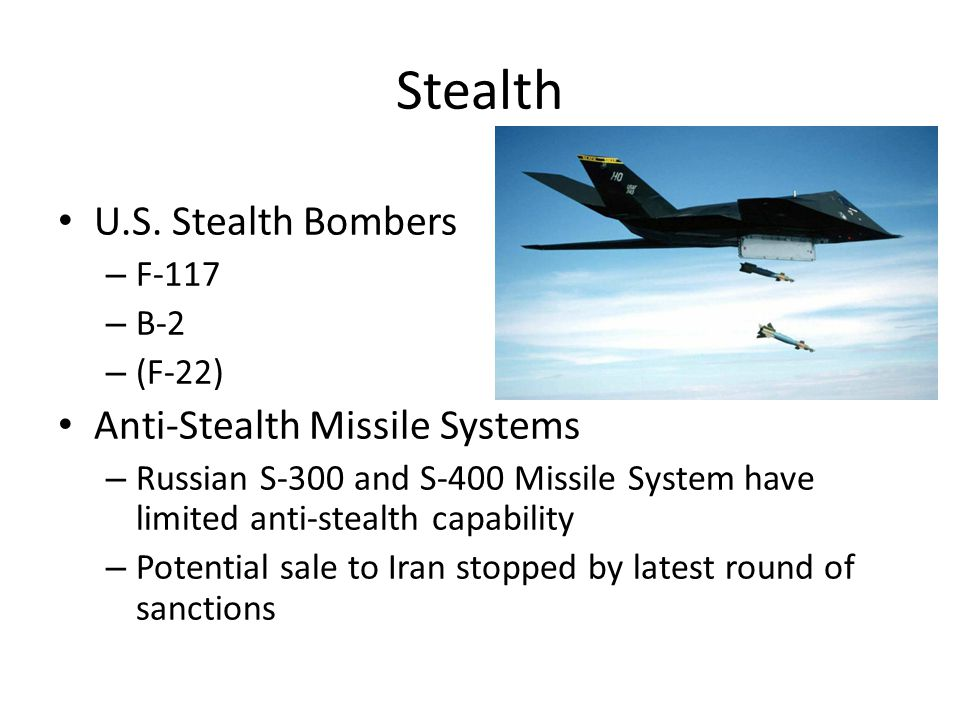 Stealth U.S. Stealth Bombers – F-117 – B-2 – (F-22) Anti-Stealth Missile Systems – Russian S-300 and S-400 Missile System have limited anti-stealth ca