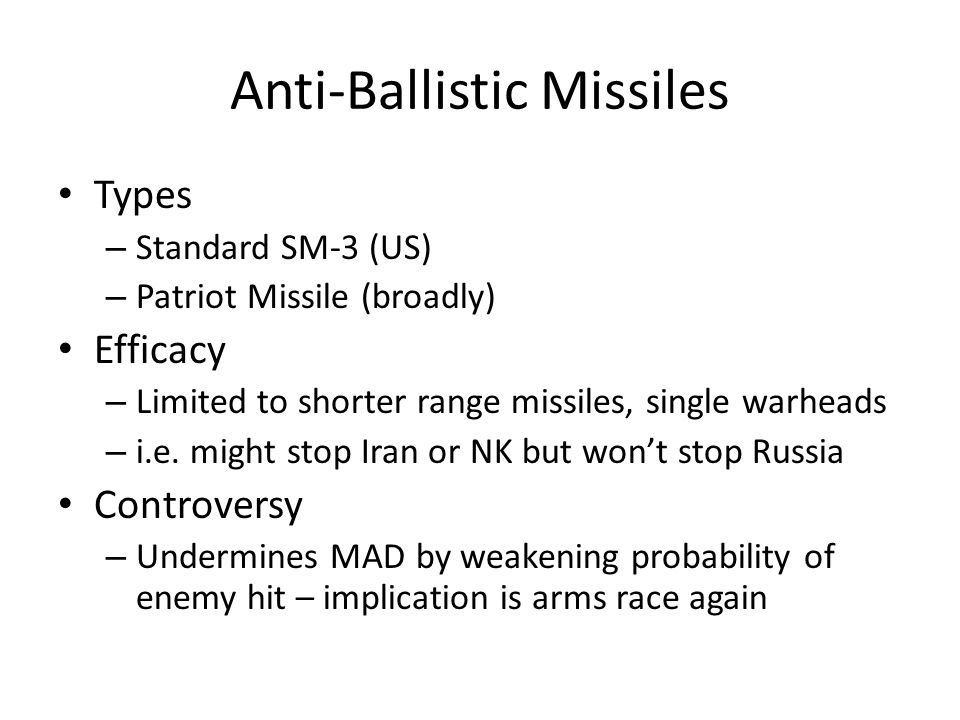 Anti-Ballistic Missiles Types – Standard SM-3 (US) – Patriot Missile (broadly) Efficacy – Limited to shorter range missiles, single warheads – i.e. mi