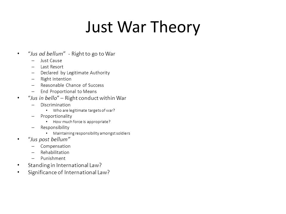 "Just War Theory ""Jus ad bellum"" - Right to go to War – Just Cause – Last Resort – Declared by Legitimate Authority – Right Intention – Reasonable Chan"