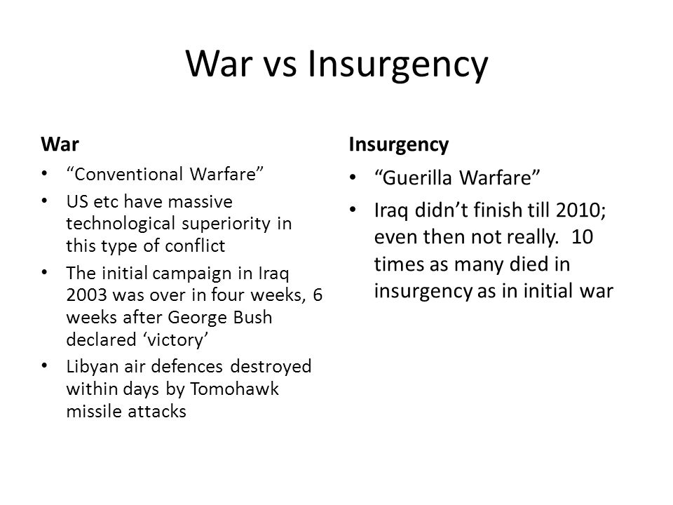 "War vs Insurgency War ""Conventional Warfare"" US etc have massive technological superiority in this type of conflict The initial campaign in Iraq 2003"