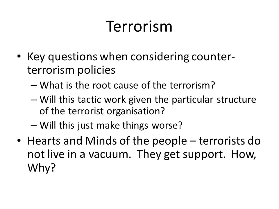 Terrorism Key questions when considering counter- terrorism policies – What is the root cause of the terrorism? – Will this tactic work given the part