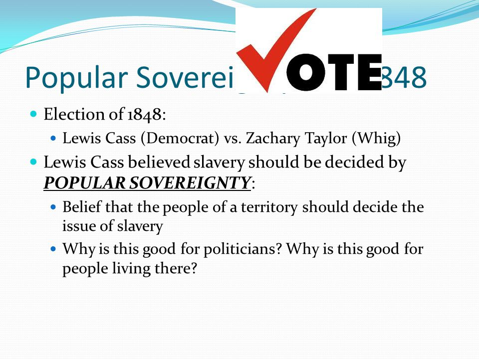Popular Sovereignty and 1848 Election of 1848: Lewis Cass (Democrat) vs. Zachary Taylor (Whig) Lewis Cass believed slavery should be decided by POPULA