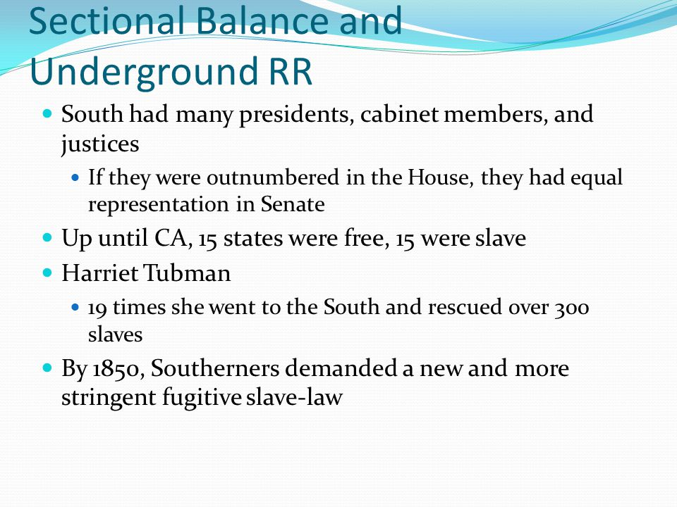 Sectional Balance and Underground RR South had many presidents, cabinet members, and justices If they were outnumbered in the House, they had equal re