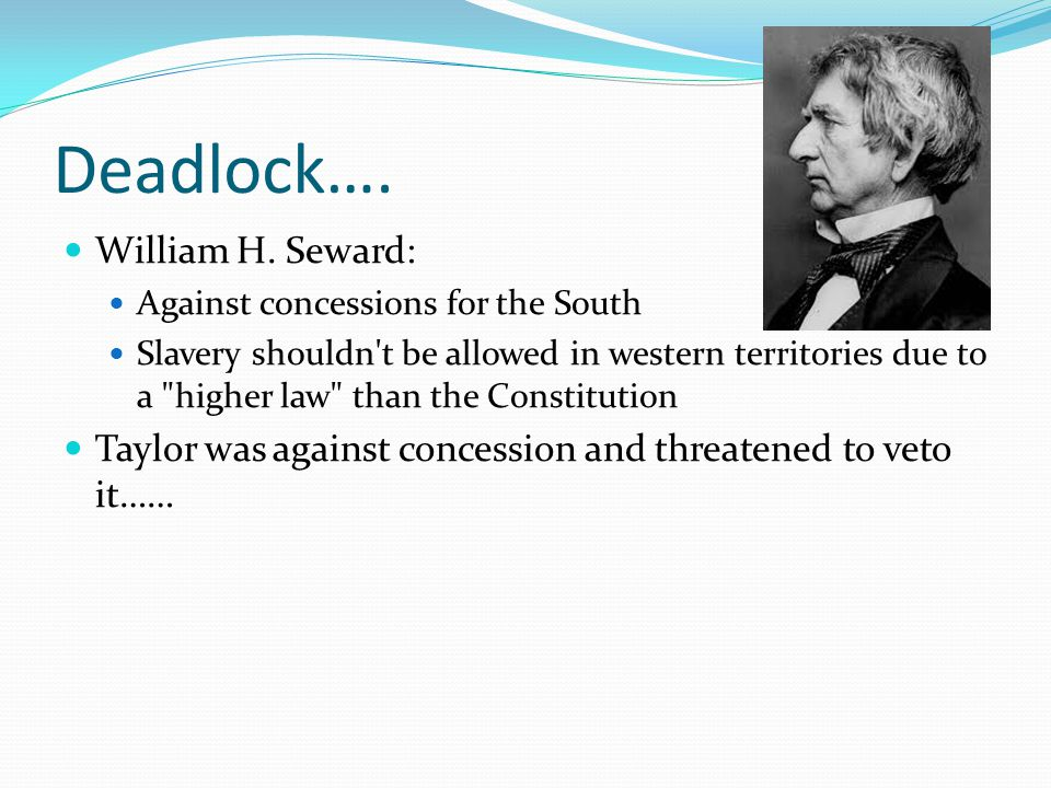 Deadlock…. William H. Seward: Against concessions for the South Slavery shouldn't be allowed in western territories due to a