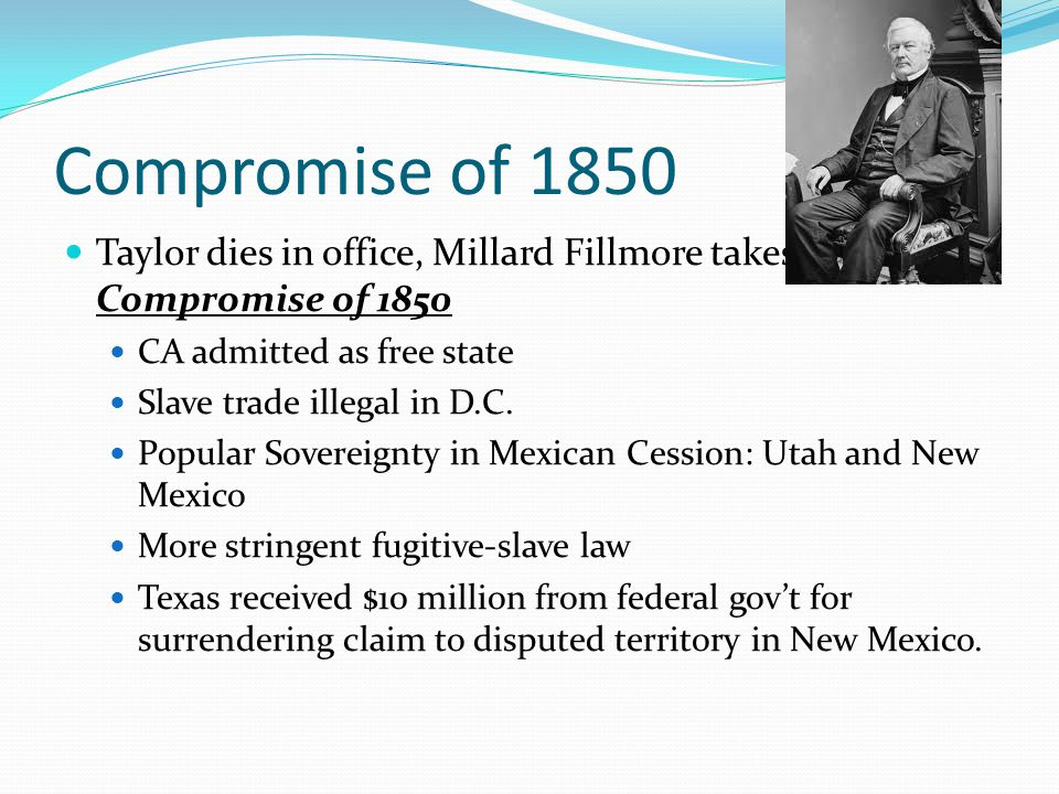 Compromise of 1850 Taylor dies in office, Millard Fillmore takes office, signs Compromise of 1850 CA admitted as free state Slave trade illegal in D.C