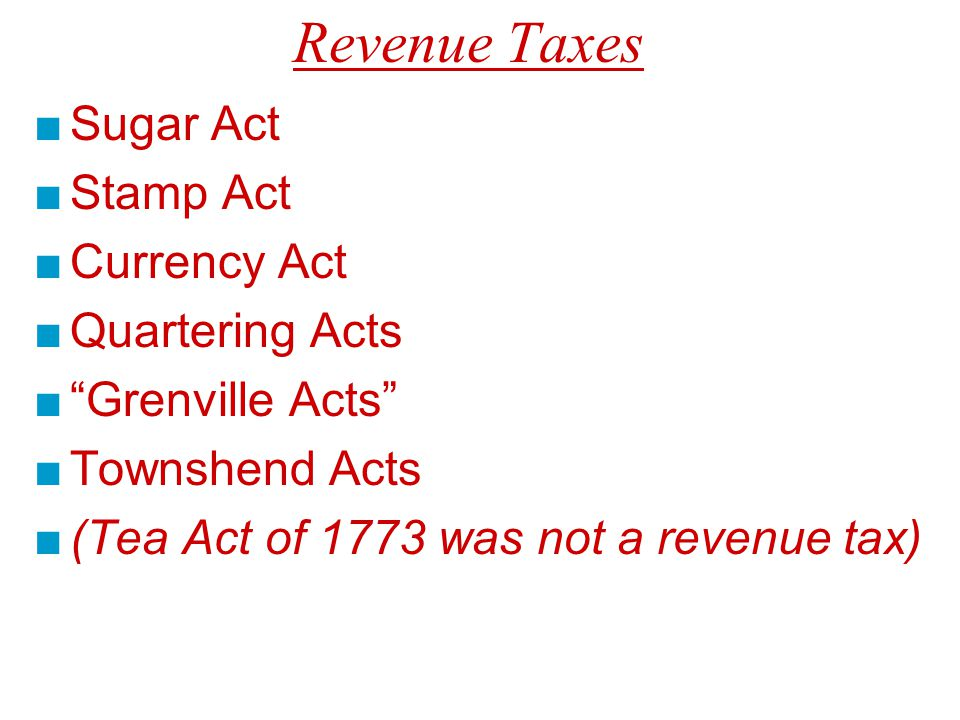 Revenue Taxes ■Sugar Act ■Stamp Act ■Currency Act ■Quartering Acts ■ Grenville Acts ■Townshend Acts ■(Tea Act of 1773 was not a revenue tax)