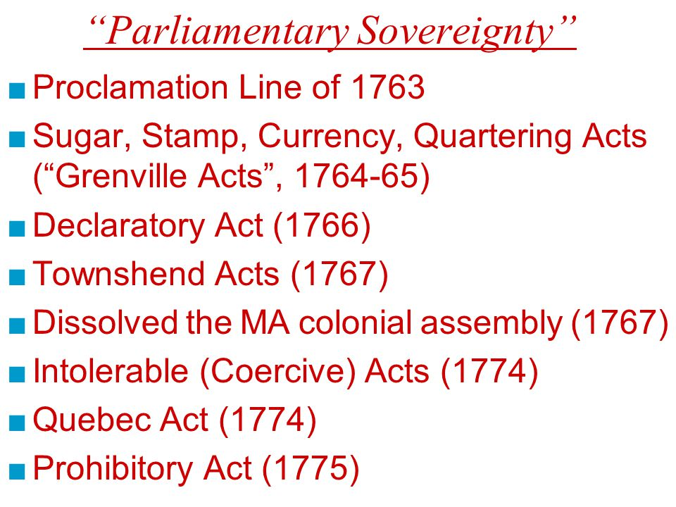 Parliamentary Sovereignty ■Proclamation Line of 1763 ■Sugar, Stamp, Currency, Quartering Acts ( Grenville Acts , 1764-65) ■Declaratory Act (1766) ■Townshend Acts (1767) ■Dissolved the MA colonial assembly (1767) ■Intolerable (Coercive) Acts (1774) ■Quebec Act (1774) ■Prohibitory Act (1775)