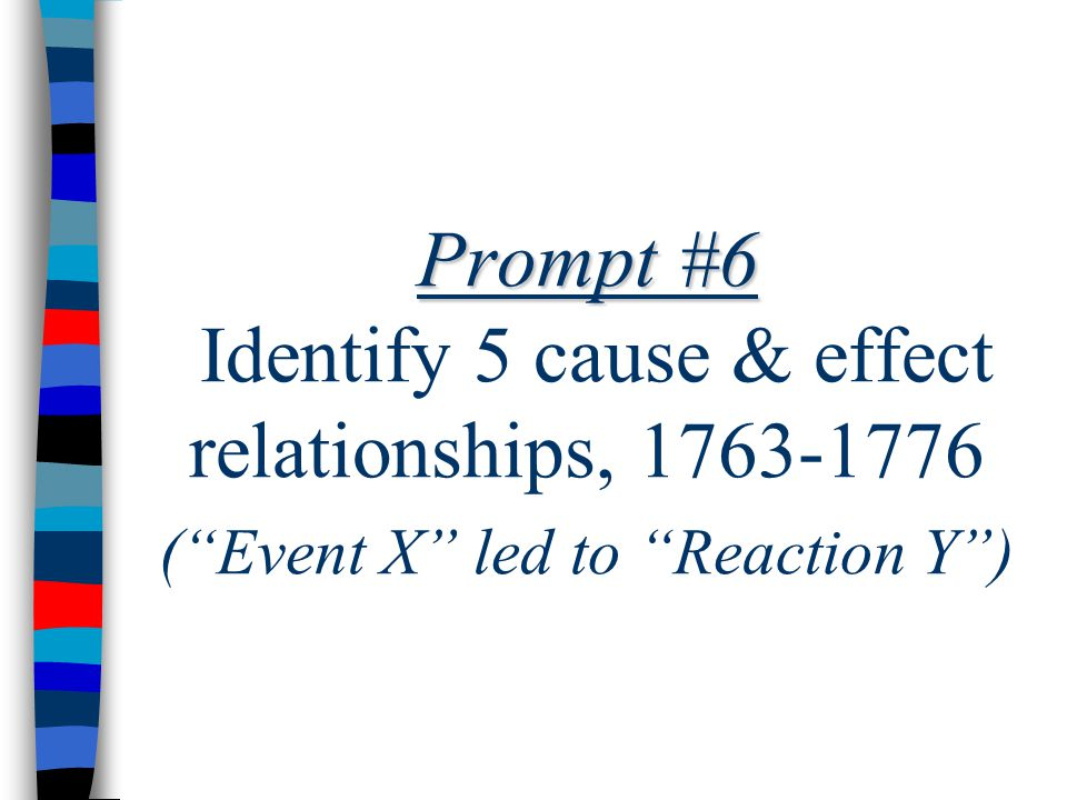 Prompt #6 Prompt #6 Identify 5 cause & effect relationships, 1763-1776 ( Event X led to Reaction Y )