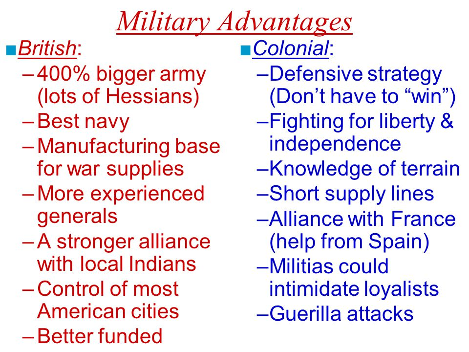 Military Advantages ■British: –400% bigger army (lots of Hessians) –Best navy –Manufacturing base for war supplies –More experienced generals –A stronger alliance with local Indians –Control of most American cities –Better funded ■Colonial: –Defensive strategy (Don't have to win ) –Fighting for liberty & independence –Knowledge of terrain –Short supply lines –Alliance with France (help from Spain) –Militias could intimidate loyalists –Guerilla attacks