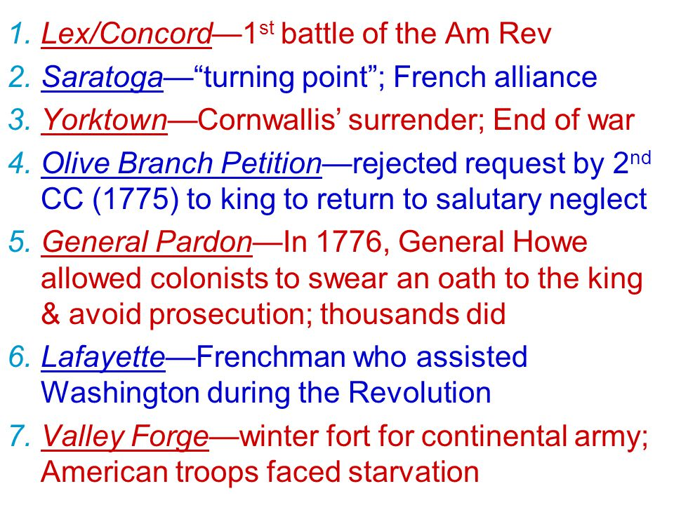 1.Lex/Concord—1 st battle of the Am Rev 2.Saratoga— turning point ; French alliance 3.Yorktown—Cornwallis' surrender; End of war 4.Olive Branch Petition—rejected request by 2 nd CC (1775) to king to return to salutary neglect 5.General Pardon—In 1776, General Howe allowed colonists to swear an oath to the king & avoid prosecution; thousands did 6.Lafayette—Frenchman who assisted Washington during the Revolution 7.Valley Forge—winter fort for continental army; American troops faced starvation
