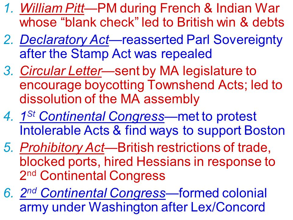 1.William Pitt—PM during French & Indian War whose blank check led to British win & debts 2.Declaratory Act—reasserted Parl Sovereignty after the Stamp Act was repealed 3.Circular Letter—sent by MA legislature to encourage boycotting Townshend Acts; led to dissolution of the MA assembly 4.1 St Continental Congress—met to protest Intolerable Acts & find ways to support Boston 5.Prohibitory Act—British restrictions of trade, blocked ports, hired Hessians in response to 2 nd Continental Congress 6.2 nd Continental Congress—formed colonial army under Washington after Lex/Concord