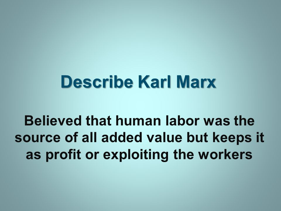 Describe Karl Marx Believed that human labor was the source of all added value but keeps it as profit or exploiting the workers