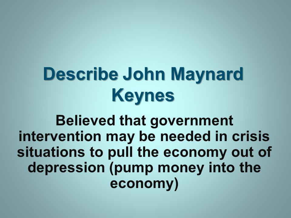 Describe John Maynard Keynes Believed that government intervention may be needed in crisis situations to pull the economy out of depression (pump money into the economy)