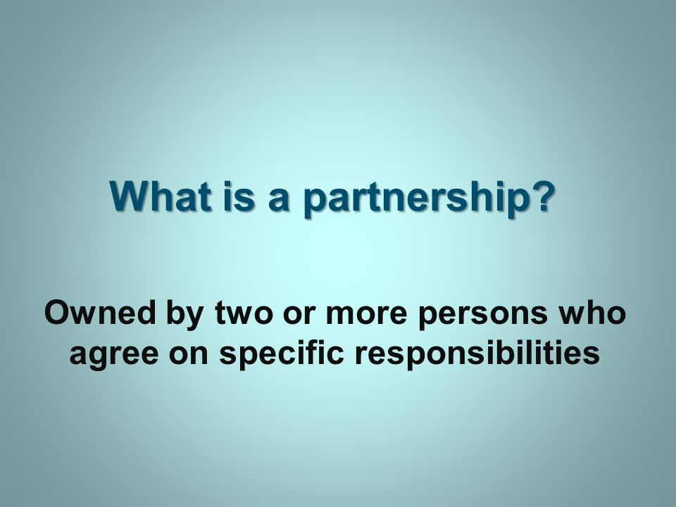 What is a partnership Owned by two or more persons who agree on specific responsibilities