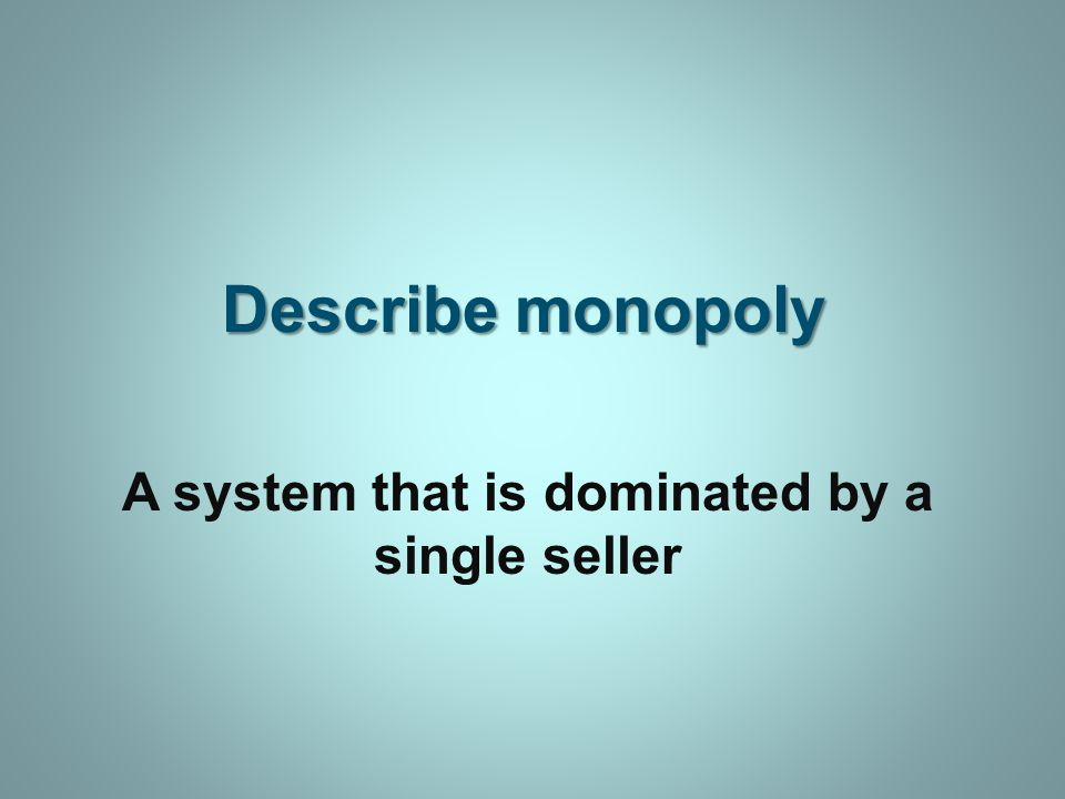 Describe monopoly A system that is dominated by a single seller